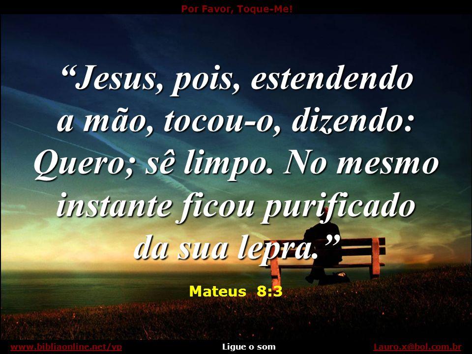 Por Favor, Toque-Me! Ligue o somLauro.x@bol.com.brwww.bibliaonline.net/vp Porém Jesus o fez sem medo de ser contaminado: Lauro.x@bol.com.brwww.bibliao