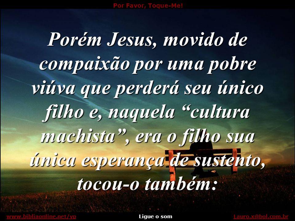 Por Favor, Toque-Me! Ligue o somLauro.x@bol.com.brwww.bibliaonline.net/vp Não se podia tocar em defuntos... Lauro.x@bol.com.brwww.bibliaonline.net/vp