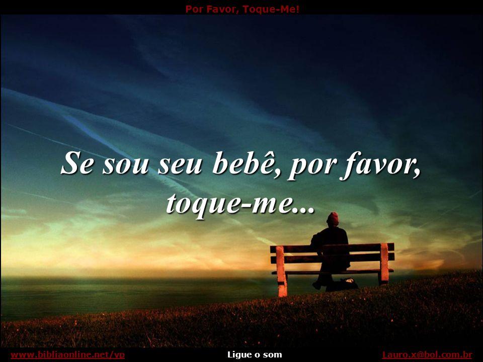 Por Favor, Toque-Me! Ligue o somLauro.x@bol.com.brwww.bibliaonline.net/vp Ligue o Som e Aguarde Ligue o somLauro.x@bol.com.brwww.bibliaonline.net/vp P