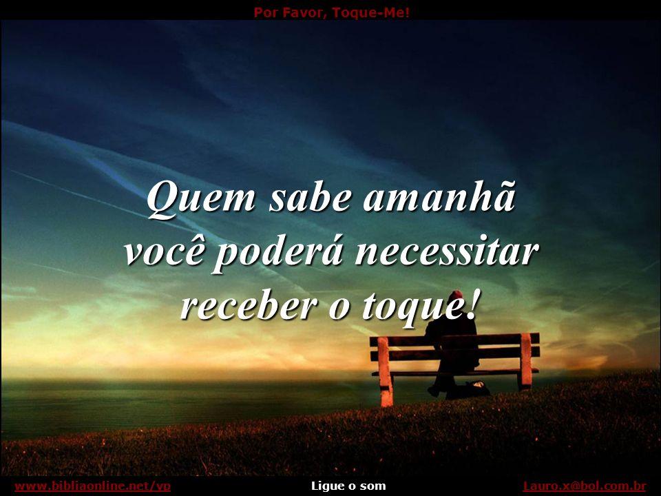 Por Favor, Toque-Me! Ligue o somLauro.x@bol.com.brwww.bibliaonline.net/vp Hoje você tem o privilégio de poder dar o toque... Lauro.x@bol.com.brwww.bib