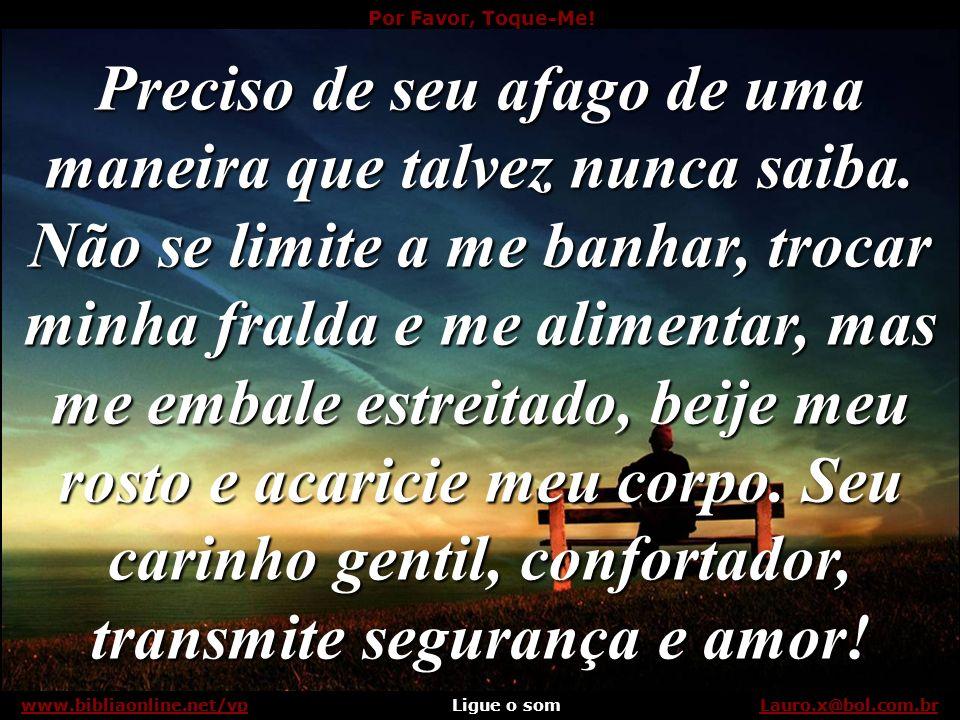 Por Favor, Toque-Me! Ligue o somLauro.x@bol.com.brwww.bibliaonline.net/vp Se sou seu bebê, por favor, toque-me... Lauro.x@bol.com.brwww.bibliaonline.n