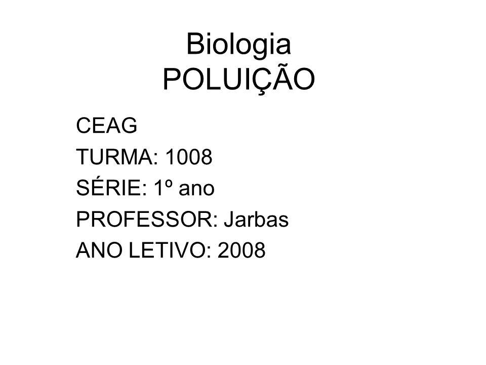 Biologia POLUIÇÃO CEAG TURMA: 1008 SÉRIE: 1º ano PROFESSOR: Jarbas ANO LETIVO: 2008