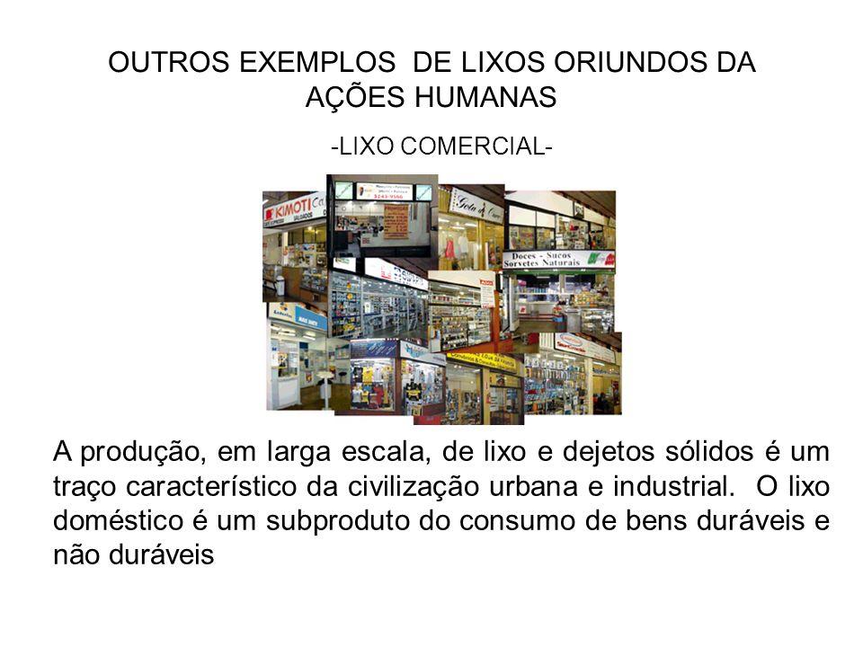 OUTROS EXEMPLOS DE LIXOS ORIUNDOS DA AÇÕES HUMANAS -LIXO COMERCIAL- A produção, em larga escala, de lixo e dejetos sólidos é um traço característico d