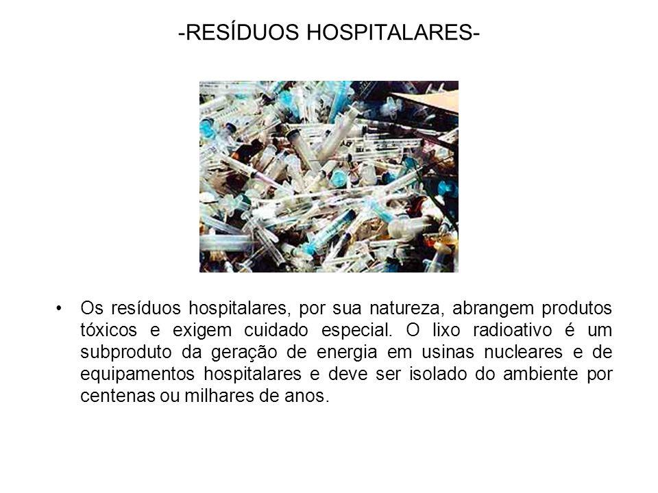 -RESÍDUOS HOSPITALARES- Os resíduos hospitalares, por sua natureza, abrangem produtos tóxicos e exigem cuidado especial. O lixo radioativo é um subpro