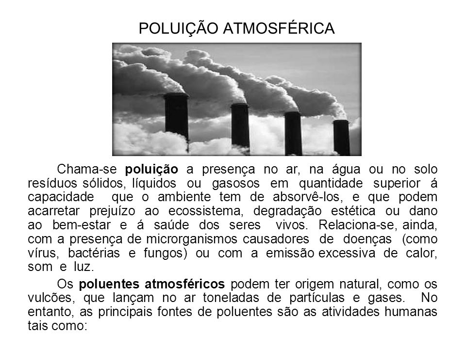 POLUIÇÃO ATMOSFÉRICA Chama-se poluição a presença no ar, na água ou no solo resíduos sólidos, líquidos ou gasosos em quantidade superior á capacidade