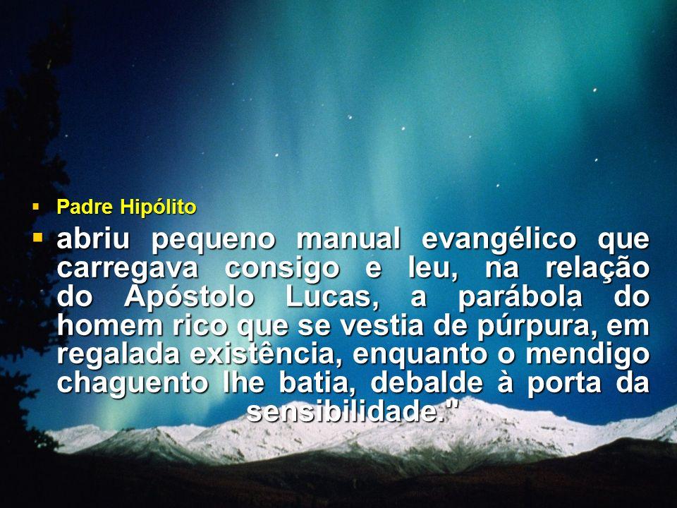 Padre Hipólito Padre Hipólito abriu pequeno manual evangélico que carregava consigo e leu, na relação do Apóstolo Lucas, a parábola do homem rico que