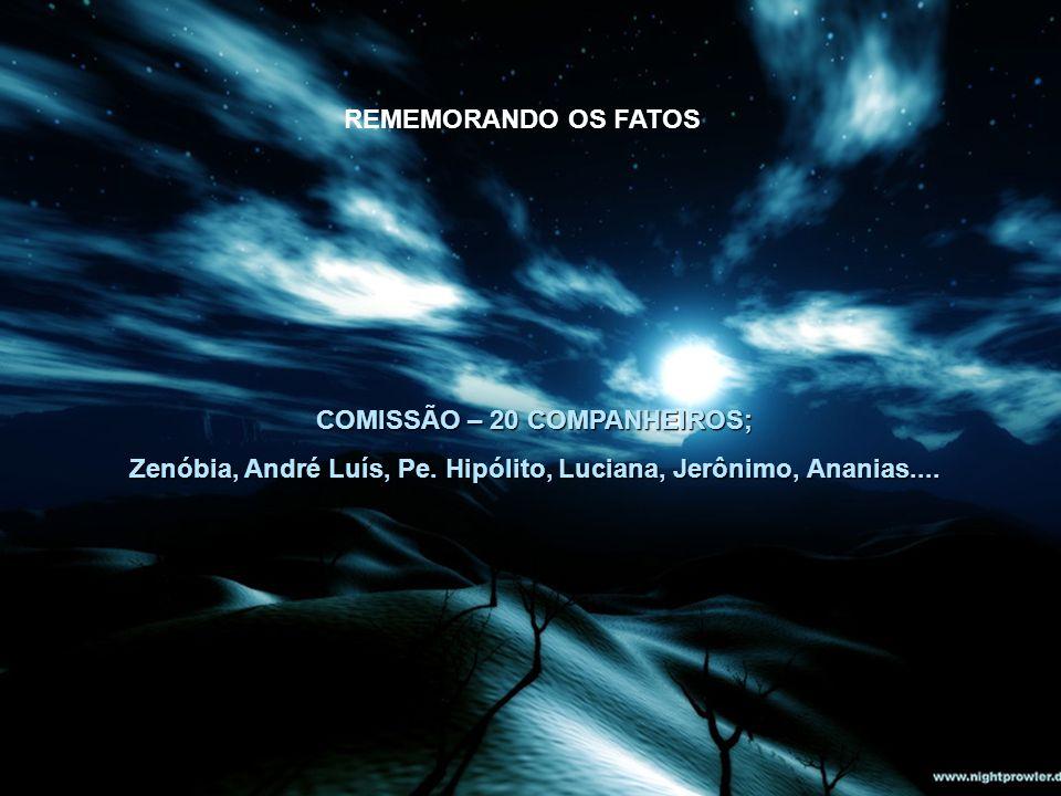COMISSÃO – 20 COMPANHEIROS; Zenóbia, André Luís, Pe. Hipólito, Luciana, Jerônimo, Ananias.... REMEMORANDO OS FATOS