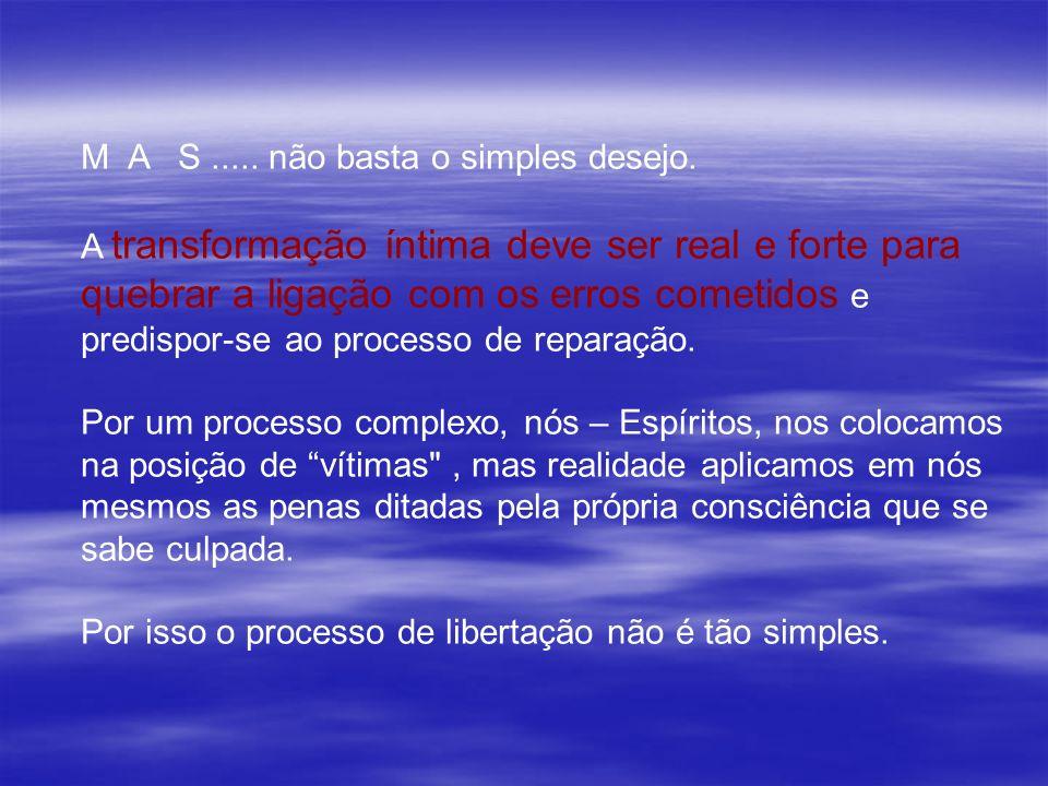 M A S..... não basta o simples desejo. A transformação íntima deve ser real e forte para quebrar a ligação com os erros cometidos e predispor-se ao pr