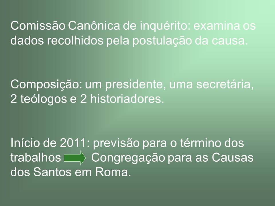 Comissão Canônica de inquérito: examina os dados recolhidos pela postulação da causa. Composição: um presidente, uma secretária, 2 teólogos e 2 histor