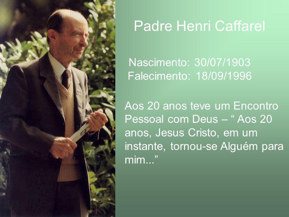 Padre Henri Caffarel Nascimento: 30/07/1903 Falecimento: 18/09/1996 Aos 20 anos teve um Encontro Pessoal com Deus – Aos 20 anos, Jesus Cristo, em um i