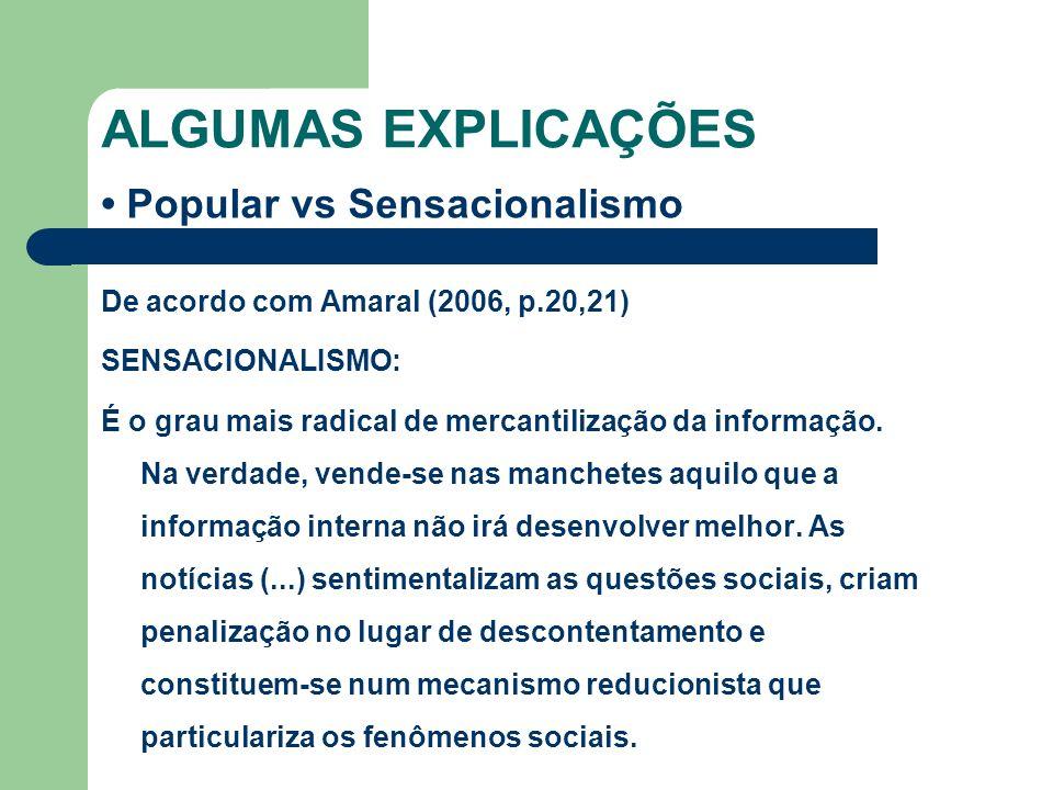 ALGUMAS EXPLICAÇÕES Popular vs Sensacionalismo De acordo com Amaral (2006, p.20,21) SENSACIONALISMO: É o grau mais radical de mercantilização da infor