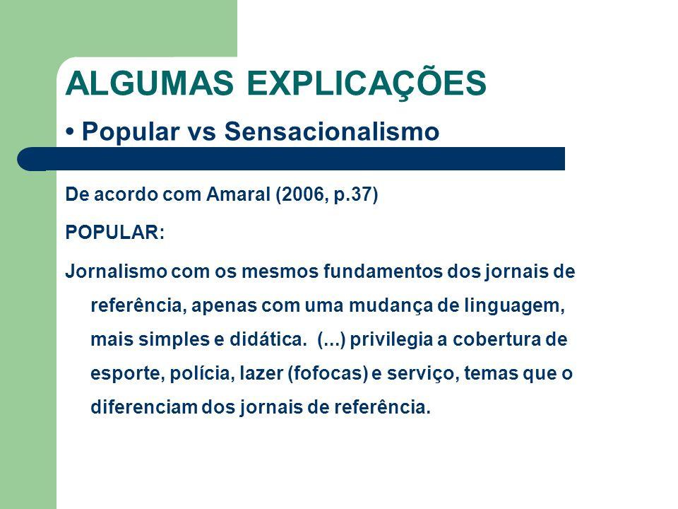 ALGUMAS EXPLICAÇÕES Popular vs Sensacionalismo De acordo com Amaral (2006, p.37) POPULAR: Jornalismo com os mesmos fundamentos dos jornais de referênc