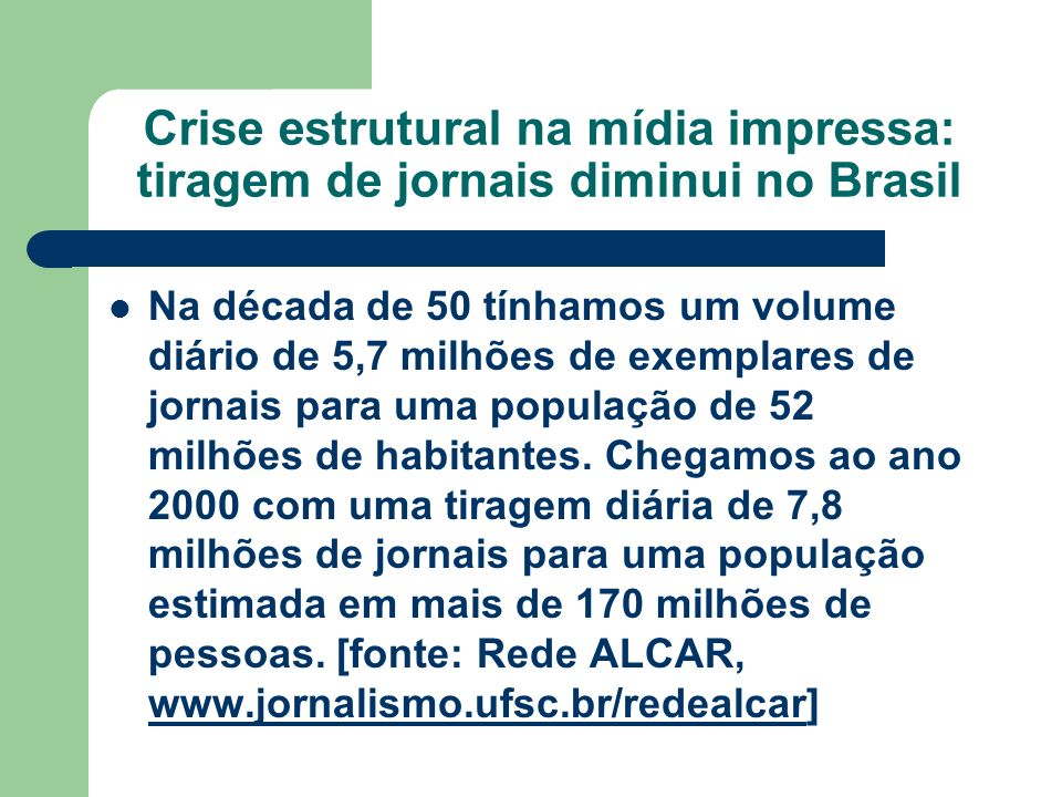 Crise estrutural na mídia impressa: tiragem de jornais diminui no Brasil Na década de 50 tínhamos um volume diário de 5,7 milhões de exemplares de jor