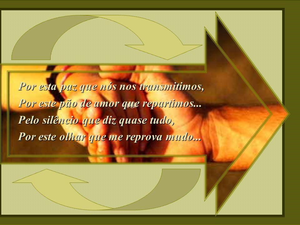 Pela amizade que você me devota, Por meus defeitos que você nem nota... Por meus valores que você aumenta, Por minha fé que você alimenta...