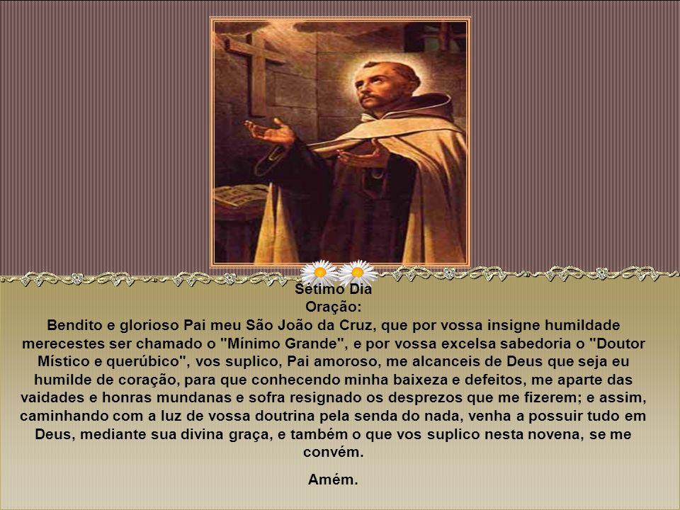 Sexto Dia Oração: Glorioso Pai meu São João da Cruz, que por vossa pura e casta vida merecestes que Deus e sua mãe Santíssima vos concedessem a graça