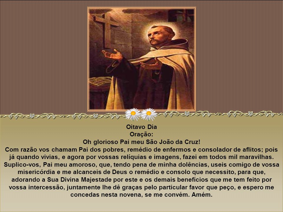 Sétimo Dia Oração: Bendito e glorioso Pai meu São João da Cruz, que por vossa insigne humildade merecestes ser chamado o