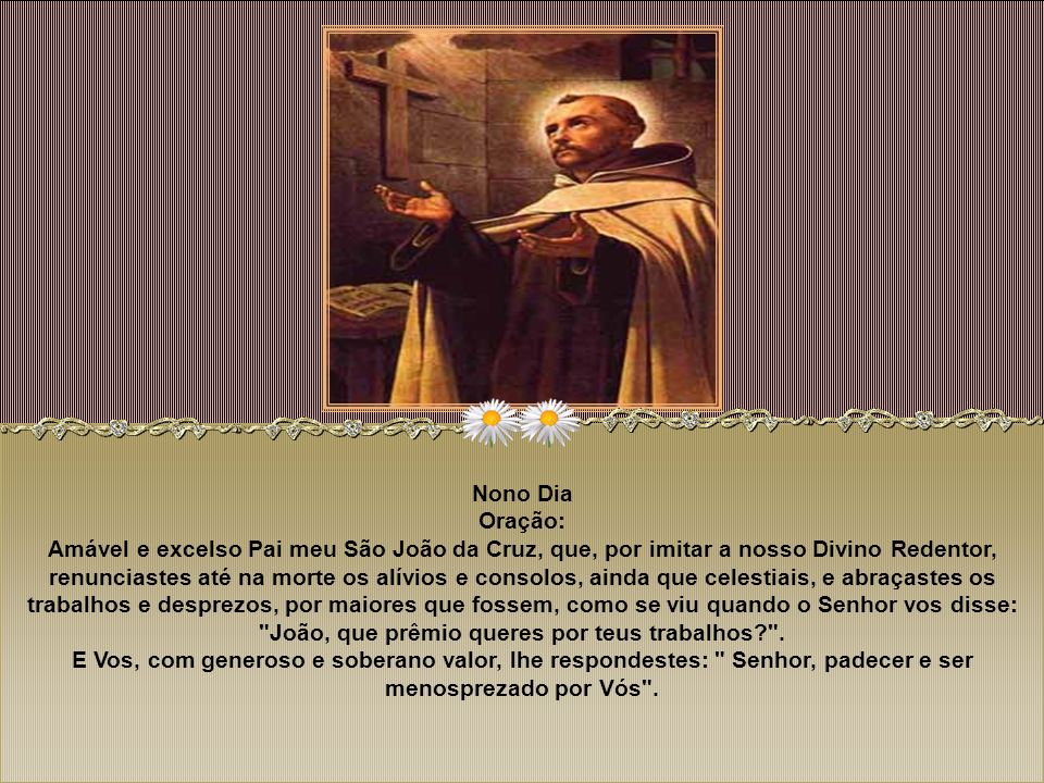 Oitavo Dia Oração: Oh glorioso Pai meu São João da Cruz! Com razão vos chamam Pai dos pobres, remédio de enfermos e consolador de aflitos; pois já qua