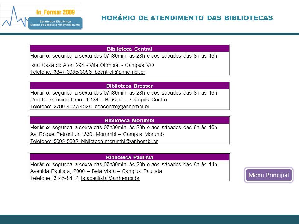 HORÁRIO DE ATENDIMENTO DAS BIBLIOTECAS Menu Principal Biblioteca Central Horário: segunda a sexta das 07h30min às 23h e aos sábados das 8h às 16h Rua Casa do Ator, 294 - Vila Olímpia - Campus VO Telefone: 3847-3085/3086 bcentral@anhembi.br Biblioteca Bresser Horário: segunda a sexta das 07h30min às 23h e aos sábados das 8h às 16h Rua Dr.