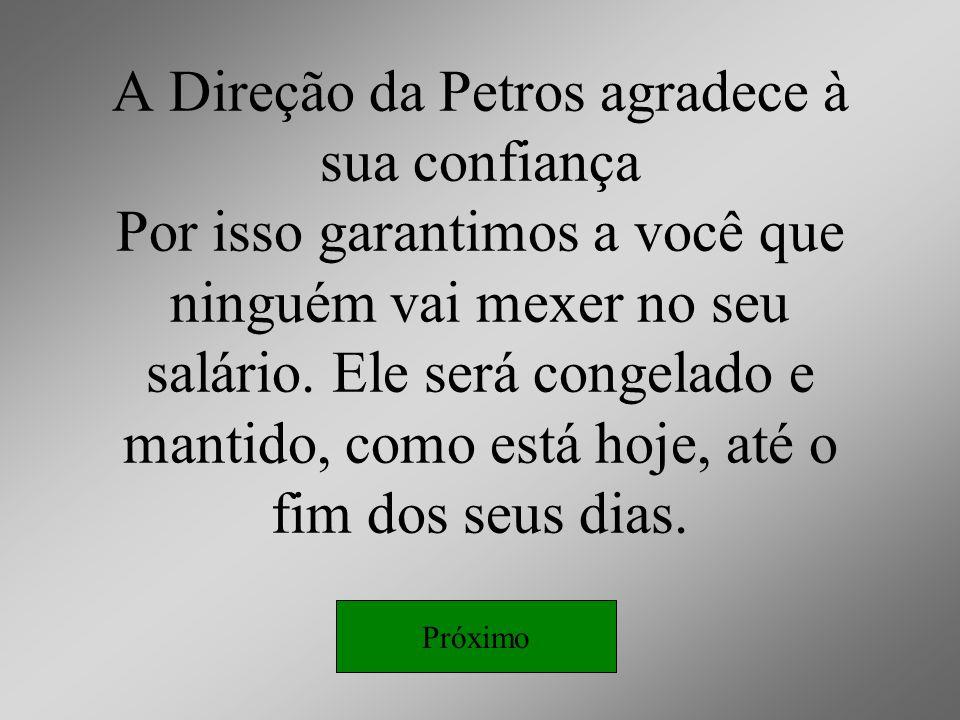 A Direção da Petros agradece à sua confiança Por isso garantimos a você que ninguém vai mexer no seu salário. Ele será congelado e mantido, como está