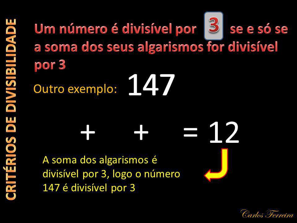 Carlos Ferreira 147 Outro exemplo: + A soma dos algarismos é divisível por 3, logo o número 147 é divisível por 3 471 += 12
