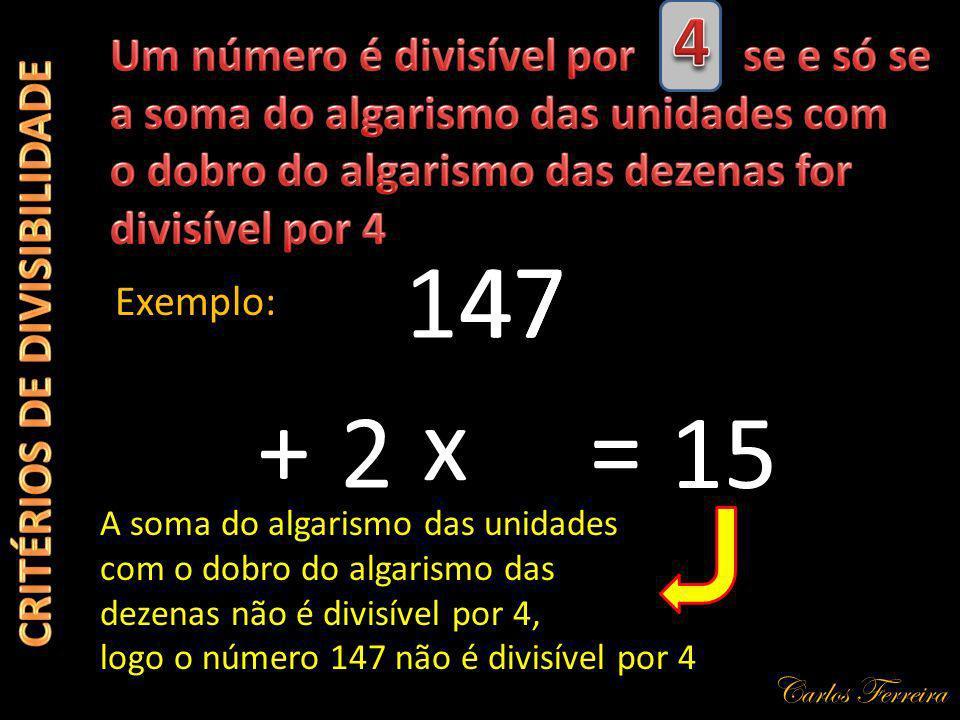 Carlos Ferreira 147 Exemplo: + A soma do algarismo das unidades com o dobro do algarismo das dezenas não é divisível por 4, logo o número 147 não é divisível por 4 47 2 x = 15
