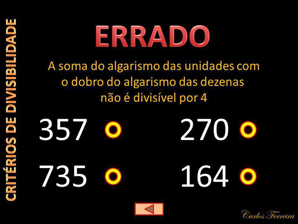 Carlos Ferreira 357 A soma do algarismo das unidades com o dobro do algarismo das dezenas não é divisível por 4 164 270 735