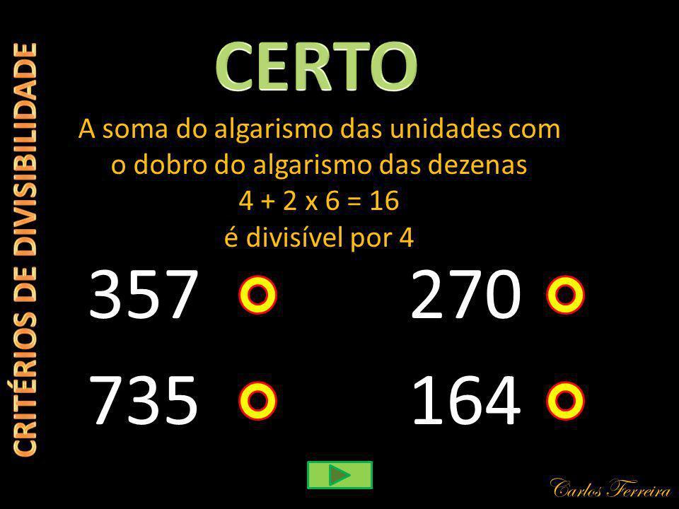Carlos Ferreira 357 A soma do algarismo das unidades com o dobro do algarismo das dezenas 4 + 2 x 6 = 16 é divisível por 4 164 270 735