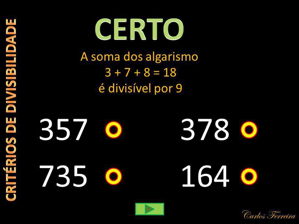 Carlos Ferreira 357 A soma dos algarismo 3 + 7 + 8 = 18 é divisível por 9 164 378 735