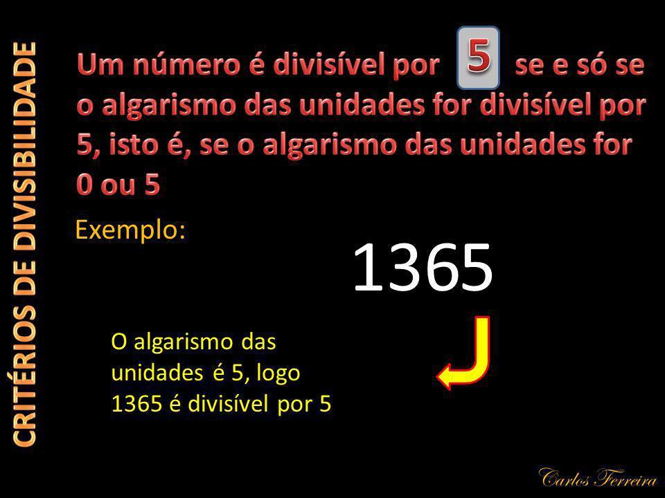 Carlos Ferreira 136 Exemplo: 5 O algarismo das unidades é 5, logo 1365 é divisível por 5