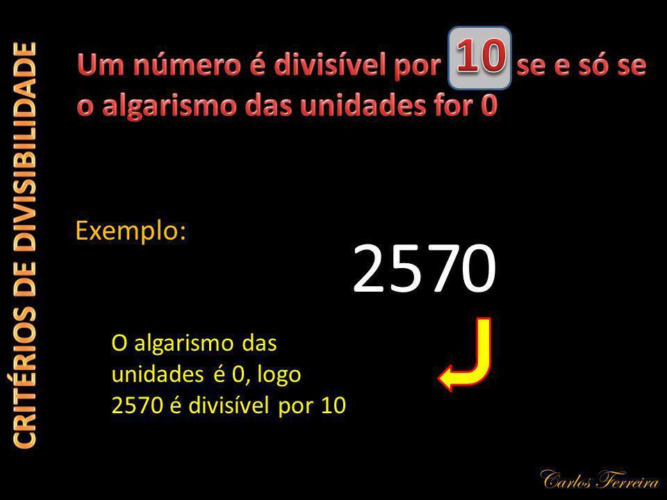 Carlos Ferreira 257 Exemplo: 0 O algarismo das unidades é 0, logo 2570 é divisível por 10