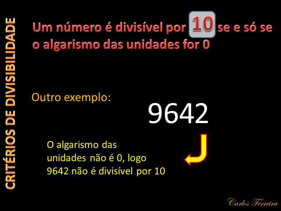 Carlos Ferreira 964 Outro exemplo: 2 O algarismo das unidades não é 0, logo 9642 não é divisível por 10