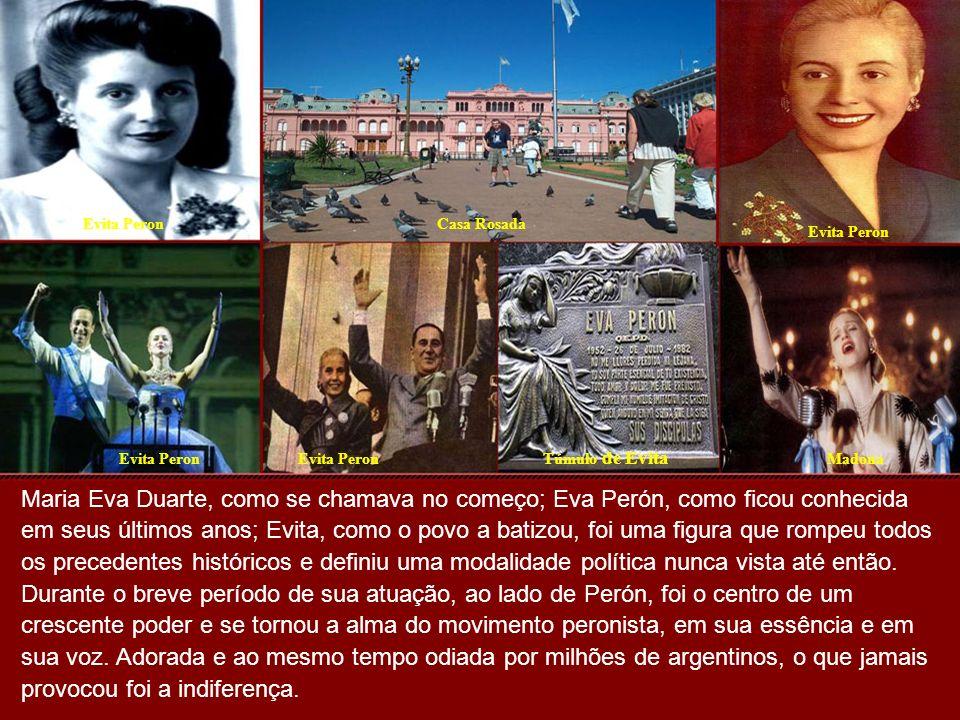 Evita PeronCasa Rosada Evita Peron Madona Túmulo de Evita Maria Eva Duarte, como se chamava no começo; Eva Perón, como ficou conhecida em seus últimos anos; Evita, como o povo a batizou, foi uma figura que rompeu todos os precedentes históricos e definiu uma modalidade política nunca vista até então.