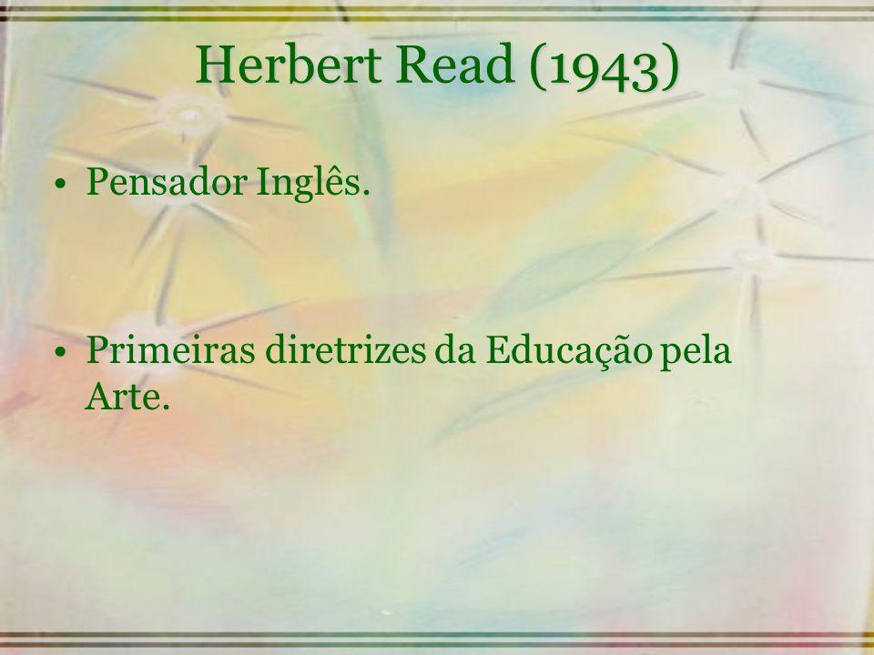 Herbert Read (1943) Pensador Inglês. Primeiras diretrizes da Educação pela Arte.
