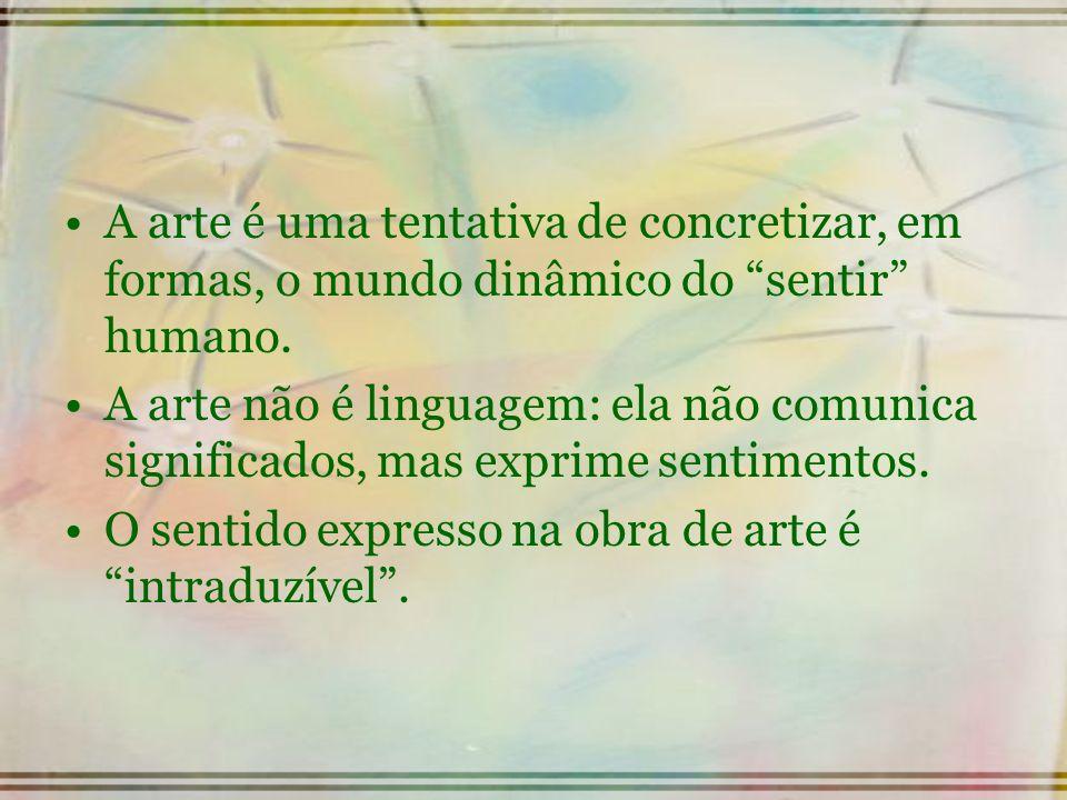 A arte é uma tentativa de concretizar, em formas, o mundo dinâmico do sentir humano. A arte não é linguagem: ela não comunica significados, mas exprim
