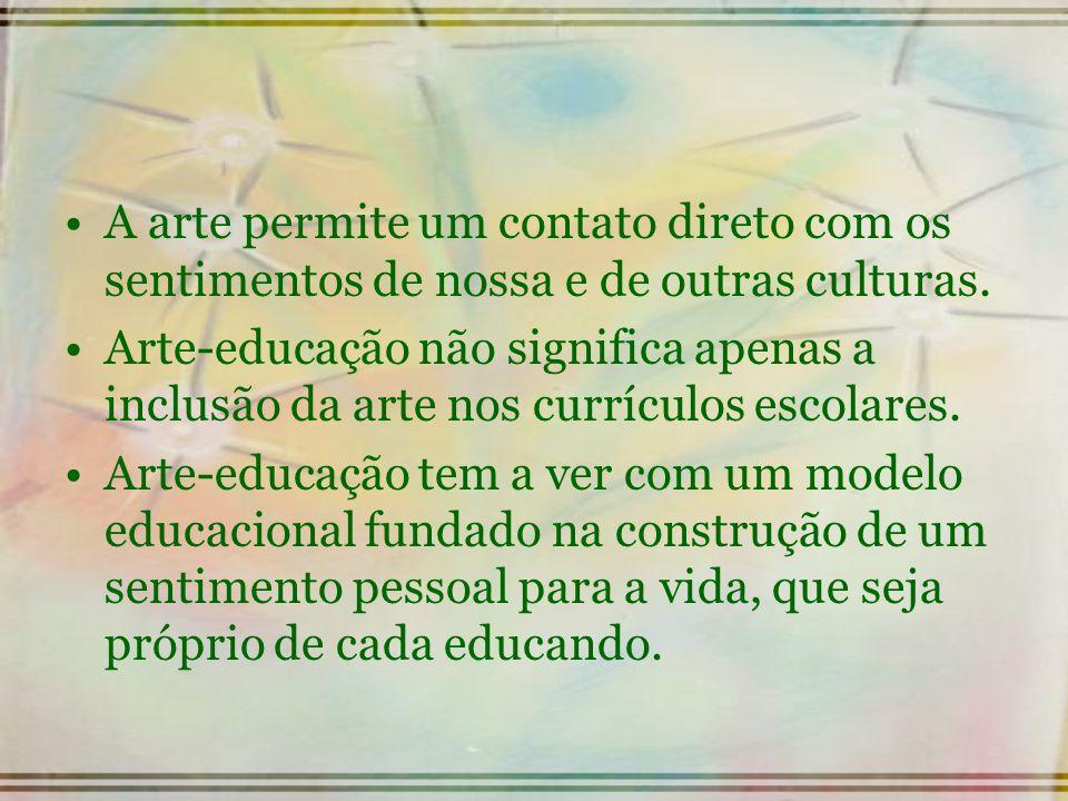 A arte permite um contato direto com os sentimentos de nossa e de outras culturas. Arte-educação não significa apenas a inclusão da arte nos currículo