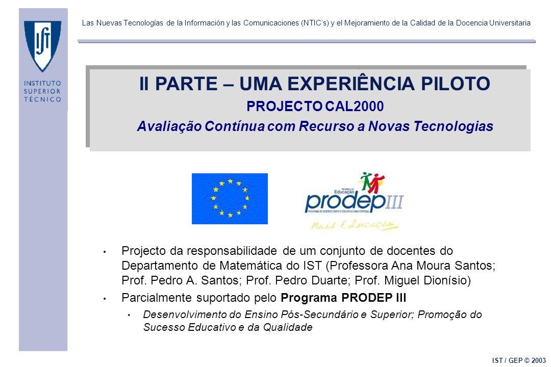 Las Nuevas Tecnologías de la Información y las Comunicaciones (NTICs) y el Mejoramiento de la Calidad de la Docencia Universitaria IST / GEP © 2003 II PARTE – UMA EXPERIÊNCIA PILOTO PROJECTO CAL2000 Avaliação Contínua com Recurso a Novas Tecnologias II PARTE – UMA EXPERIÊNCIA PILOTO PROJECTO CAL2000 Avaliação Contínua com Recurso a Novas Tecnologias Projecto da responsabilidade de um conjunto de docentes do Departamento de Matemática do IST (Professora Ana Moura Santos; Prof.