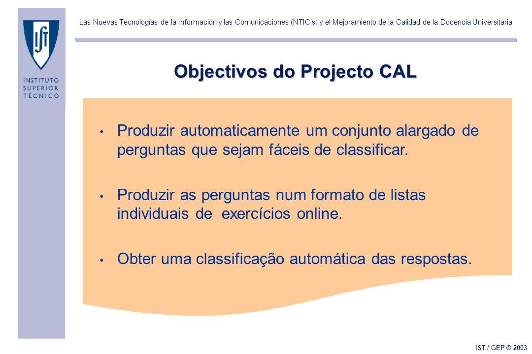 Las Nuevas Tecnologías de la Información y las Comunicaciones (NTICs) y el Mejoramiento de la Calidad de la Docencia Universitaria IST / GEP © 2003 Objectivos do Projecto CAL Produzir automaticamente um conjunto alargado de perguntas que sejam fáceis de classificar.