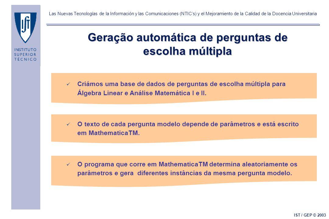 Las Nuevas Tecnologías de la Información y las Comunicaciones (NTICs) y el Mejoramiento de la Calidad de la Docencia Universitaria IST / GEP © 2003 Geração automática de perguntas de escolha múltipla Criámos uma base de dados de perguntas de escolha múltipla para Álgebra Linear e Análise Matemática I e II.