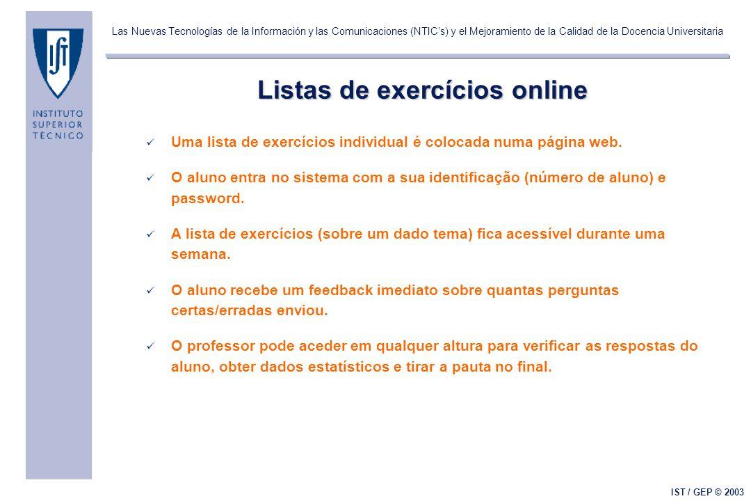 Las Nuevas Tecnologías de la Información y las Comunicaciones (NTICs) y el Mejoramiento de la Calidad de la Docencia Universitaria IST / GEP © 2003 Listas de exercícios online Uma lista de exercícios individual é colocada numa página web.
