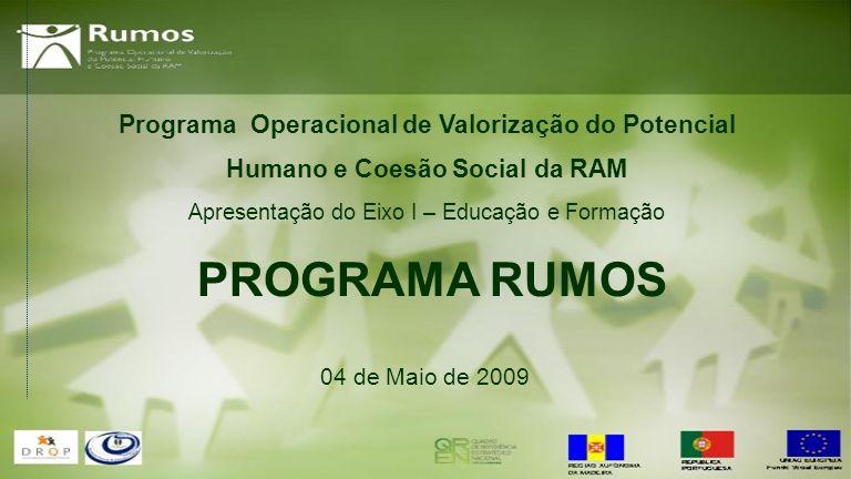 Programa Operacional de Valorização do Potencial Humano e Coesão Social da RAM Apresentação do Eixo I – Educação e Formação 04 de Maio de 2009 PROGRAMA RUMOS