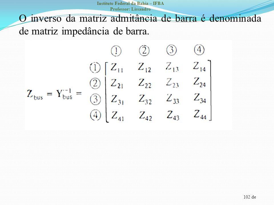 102 de Instituto Federal da Bahia – IFBA Professor: Lissandro O inverso da matriz admitância de barra é denominada de matriz impedância de barra.
