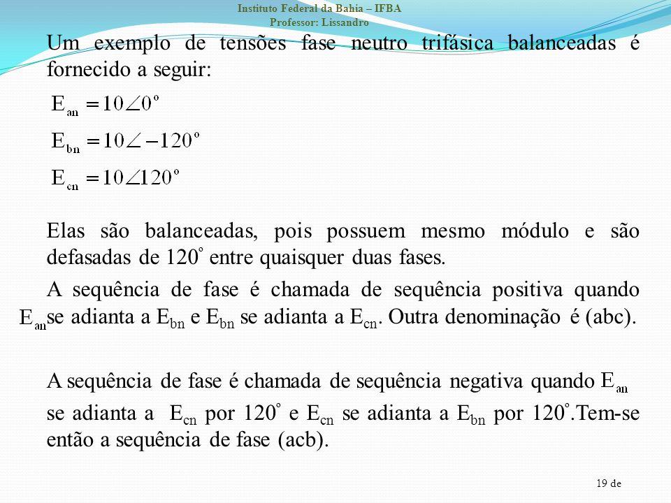 19 de Instituto Federal da Bahia – IFBA Professor: Lissandro Um exemplo de tensões fase neutro trifásica balanceadas é fornecido a seguir: Elas são ba