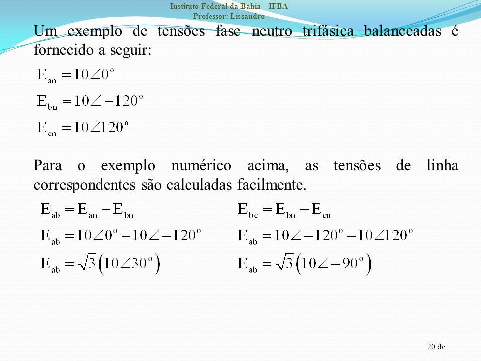 20 de Instituto Federal da Bahia – IFBA Professor: Lissandro Um exemplo de tensões fase neutro trifásica balanceadas é fornecido a seguir: Para o exem