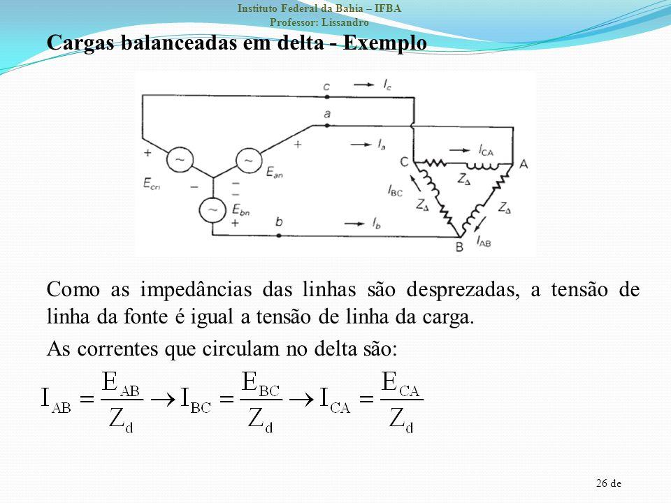26 de Instituto Federal da Bahia – IFBA Professor: Lissandro Cargas balanceadas em delta - Exemplo Como as impedâncias das linhas são desprezadas, a t
