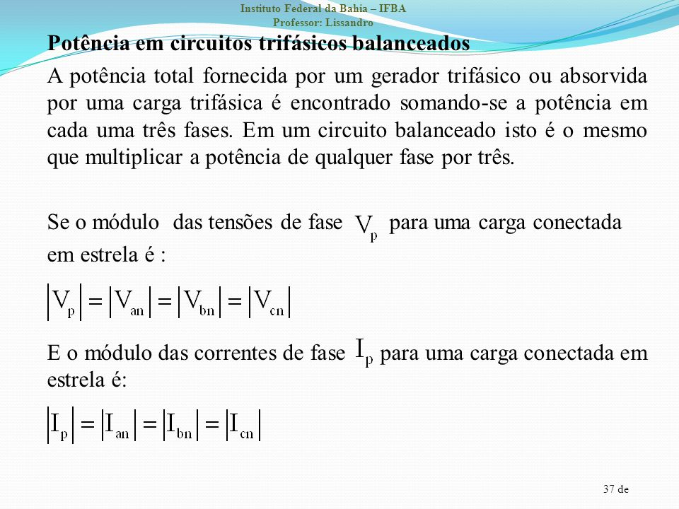 37 de Instituto Federal da Bahia – IFBA Professor: Lissandro Potência em circuitos trifásicos balanceados A potência total fornecida por um gerador tr