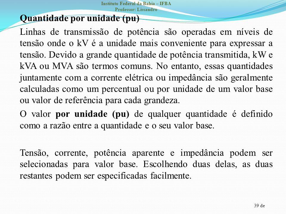 39 de Instituto Federal da Bahia – IFBA Professor: Lissandro Quantidade por unidade (pu) Linhas de transmissão de potência são operadas em níveis de t