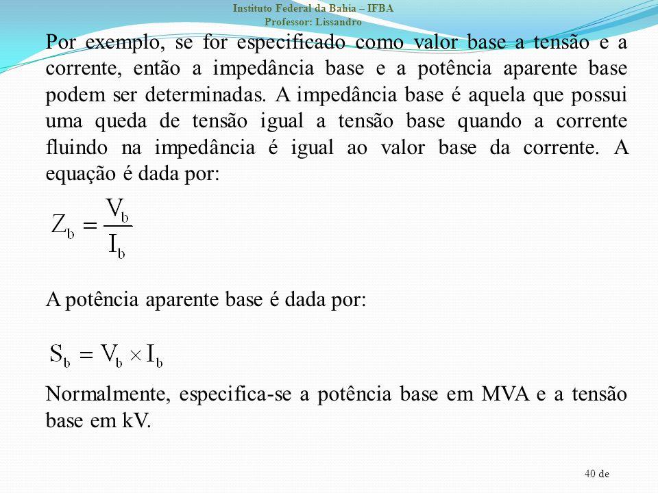 40 de Instituto Federal da Bahia – IFBA Professor: Lissandro Por exemplo, se for especificado como valor base a tensão e a corrente, então a impedânci