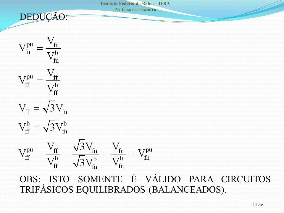 44 de Instituto Federal da Bahia – IFBA Professor: Lissandro DEDUÇÃO: OBS: ISTO SOMENTE É VÁLIDO PARA CIRCUITOS TRIFÁSICOS EQUILIBRADOS (BALANCEADOS).