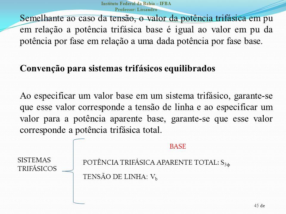 45 de Instituto Federal da Bahia – IFBA Professor: Lissandro Semelhante ao caso da tensão, o valor da potência trifásica em pu em relação a potência t