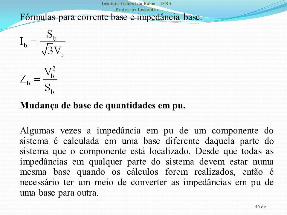 46 de Instituto Federal da Bahia – IFBA Professor: Lissandro Fórmulas para corrente base e impedância base. Mudança de base de quantidades em pu. Algu